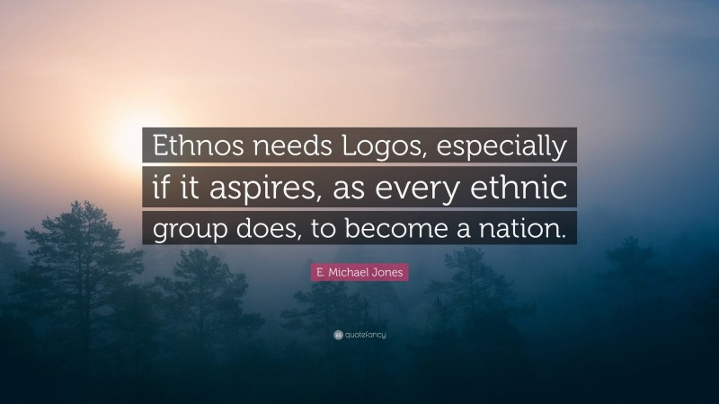 """E. Michael Jones Quote: """"Ethnos needs Logos, especially if it aspires, as every ethnic group does, to become a nation."""""""