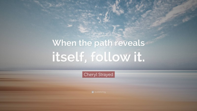 """Cheryl Strayed Quote: """"When the path reveals itself, follow it."""""""