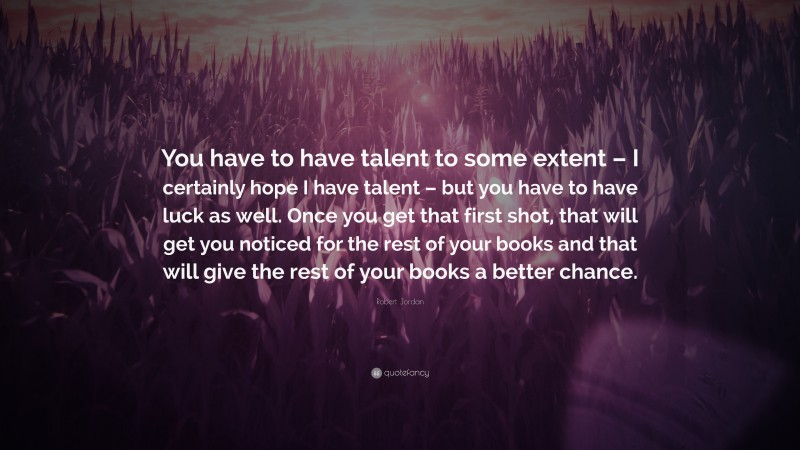 """Robert Jordan Quote: """"You have to have talent to some extent – I certainly hope I have talent – but you have to have luck as well. Once you get that first shot, that will get you noticed for the rest of your books and that will give the rest of your books a better chance."""""""