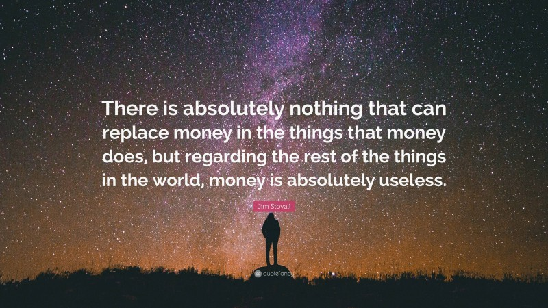 """Jim Stovall Quote: """"There is absolutely nothing that can replace money in the things that money does, but regarding the rest of the things in the world, money is absolutely useless."""""""