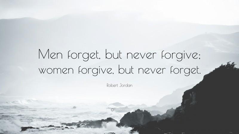 """Robert Jordan Quote: """"Men forget, but never forgive; women forgive, but never forget."""""""