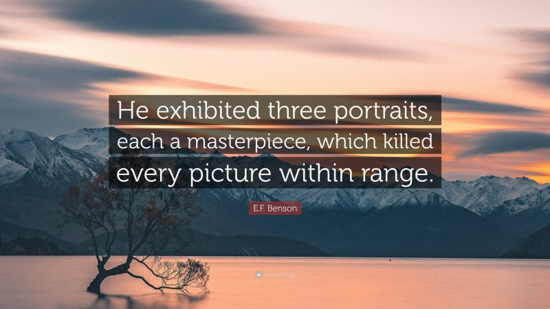 """E.F. Benson Quote: """"He exhibited three portraits, each a masterpiece, which killed every picture within range."""""""