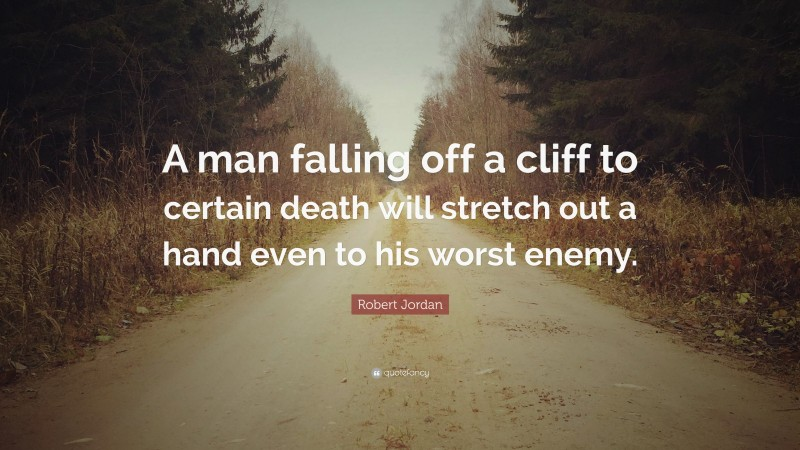 """Robert Jordan Quote: """"A man falling off a cliff to certain death will stretch out a hand even to his worst enemy."""""""