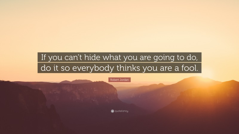 """Robert Jordan Quote: """"If you can't hide what you are going to do, do it so everybody thinks you are a fool."""""""