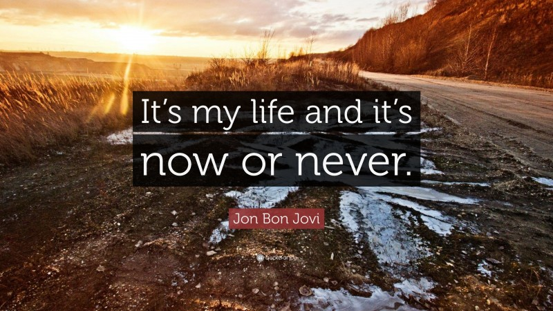 """Jon Bon Jovi Quote: """"It's my life and it's now or never."""""""