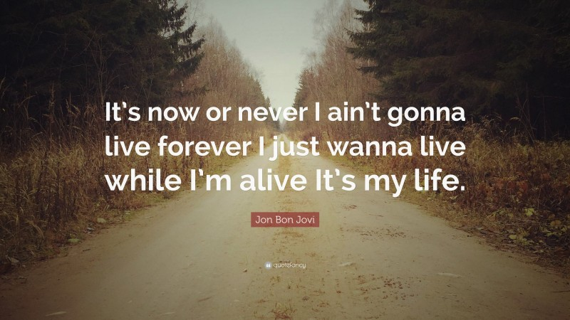 """Jon Bon Jovi Quote: """"It's now or never I ain't gonna live forever I just wanna live while I'm alive It's my life."""""""