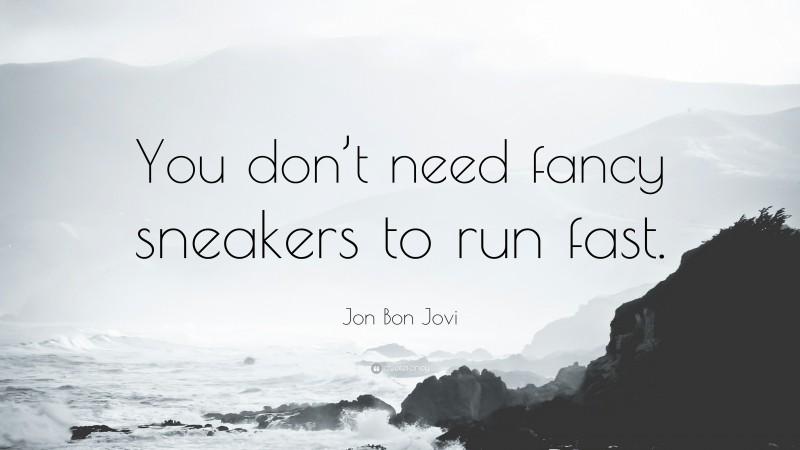 "Jon Bon Jovi Quote: ""You don't need fancy sneakers to run fast."""