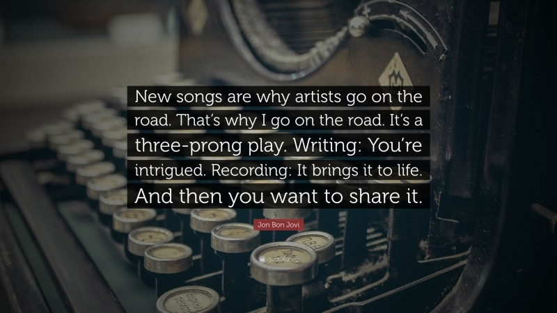 """Jon Bon Jovi Quote: """"New songs are why artists go on the road. That's why I go on the road. It's a three-prong play. Writing: You're intrigued. Recording: It brings it to life. And then you want to share it."""""""