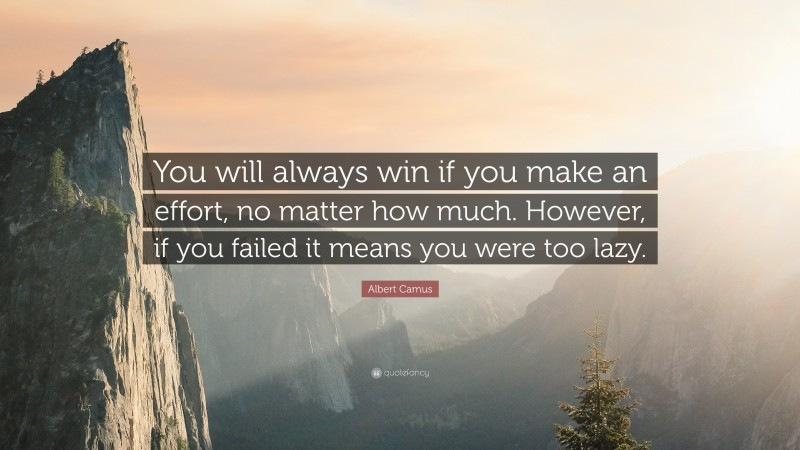 """Albert Camus Quote: """"You will always win if you make an effort, no matter how much. However, if you failed it means you were too lazy."""""""