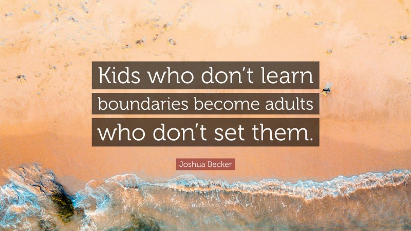 """Joshua Becker Quote: """"Kids who don't learn boundaries become adults who don't set them."""""""