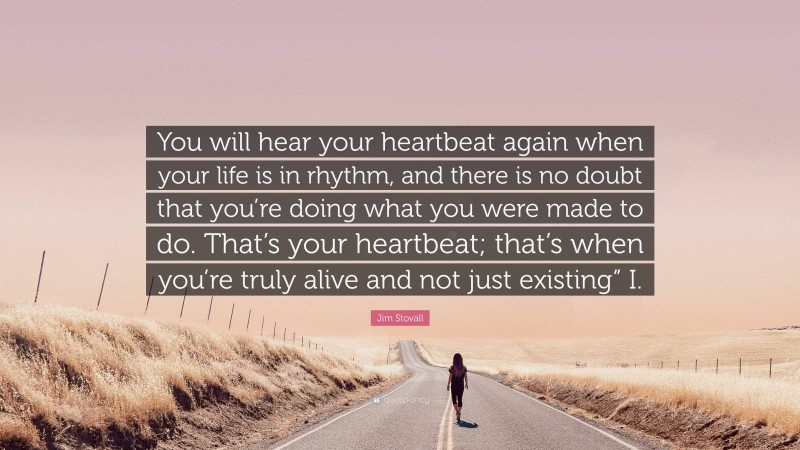 """Jim Stovall Quote: """"You will hear your heartbeat again when your life is in rhythm, and there is no doubt that you're doing what you were made to do. That's your heartbeat; that's when you're truly alive and not just existing"""" I."""""""