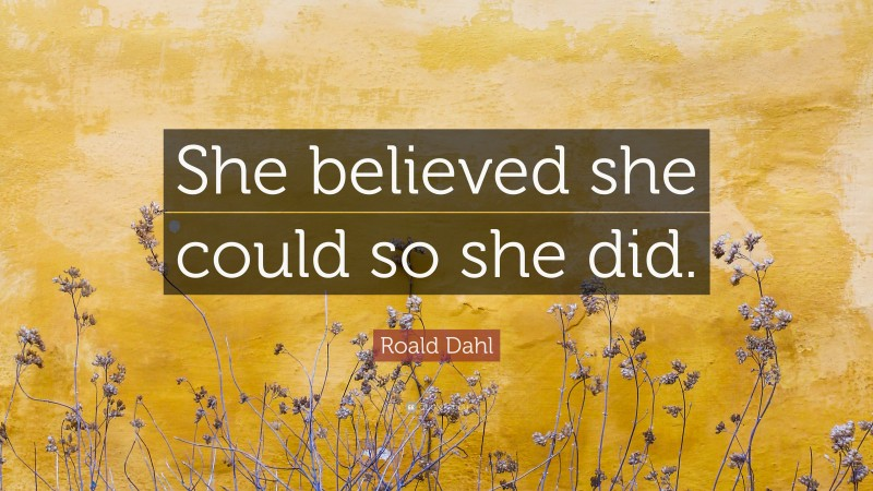 """Roald Dahl Quote: """"She believed she could so she did."""""""