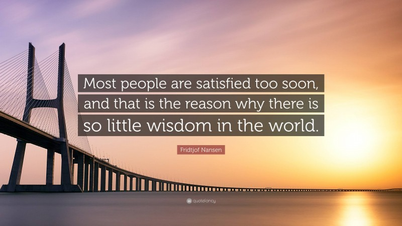 """Fridtjof Nansen Quote: """"Most people are satisfied too soon, and that is the reason why there is so little wisdom in the world."""""""