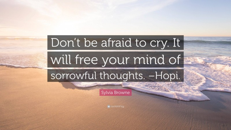 "Sylvia Browne Quote: ""Don't be afraid to cry. It will free your mind of sorrowful thoughts. –Hopi."""