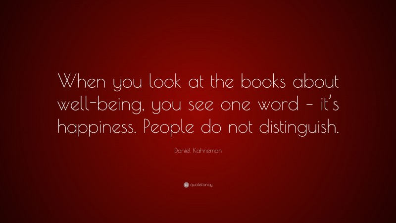 """Daniel Kahneman Quote: """"When you look at the books about well-being, you see one word – it's happiness. People do not distinguish."""""""