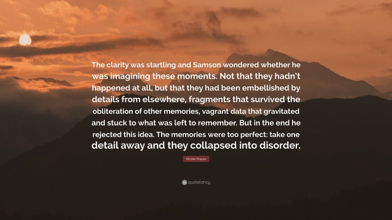 """Nicole Krauss Quote: """"The clarity was startling and Samson wondered whether he was imagining these moments. Not that they hadn't happened at all, but that they had been embellished by details from elsewhere, fragments that survived the obliteration of other memories, vagrant data that gravitated and stuck to what was left to remember. But in the end he rejected this idea. The memories were too perfect: take one detail away and they collapsed into disorder."""""""