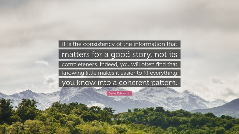 """Daniel Kahneman Quote: """"It is the consistency of the information that matters for a good story, not its completeness. Indeed, you will often find that knowing little makes it easier to fit everything you know into a coherent pattern."""""""