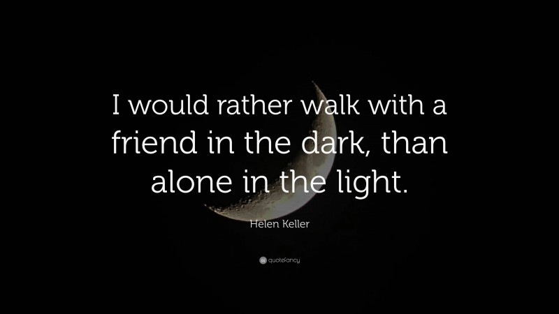 """Helen Keller Quote: """"I would rather walk with a friend in the dark, than alone in the light."""""""