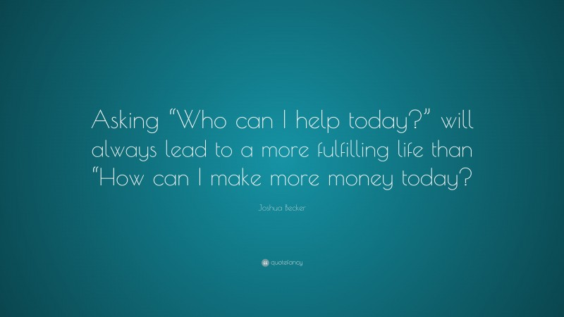 """Joshua Becker Quote: """"Asking """"Who can I help today?"""" will always lead to a more fulfilling life than """"How can I make more money today?"""""""
