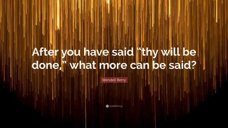 """Wendell Berry Quote: """"After you have said """"thy will be done,"""" what more can be said?"""""""