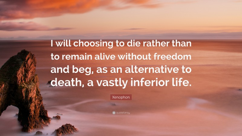 """Xenophon Quote: """"I will choosing to die rather than to remain alive without freedom and beg, as an alternative to death, a vastly inferior life."""""""