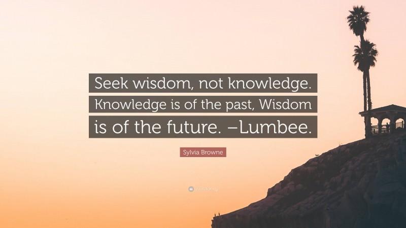 "Sylvia Browne Quote: ""Seek wisdom, not knowledge. Knowledge is of the past, Wisdom is of the future. –Lumbee."""