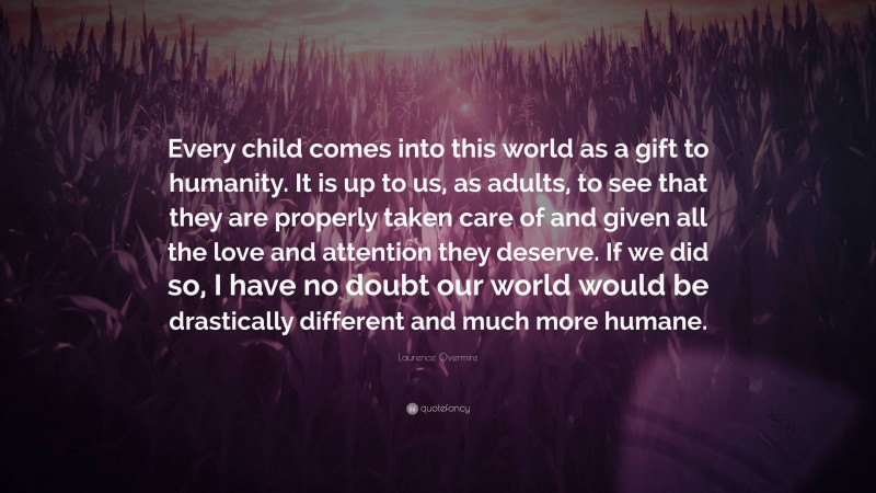"""Laurence Overmire Quote: """"Every child comes into this world as a gift to humanity. It is up to us, as adults, to see that they are properly taken care of and given all the love and attention they deserve. If we did so, I have no doubt our world would be drastically different and much more humane."""""""
