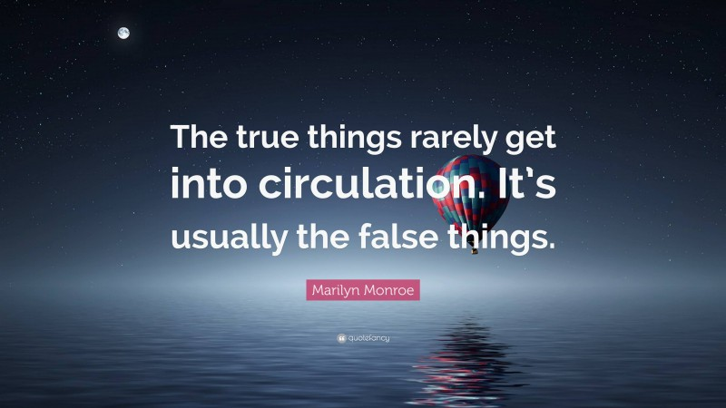 "Marilyn Monroe Quote: ""The true things rarely get into circulation. It's usually the false things."""