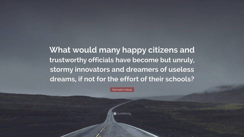 """Hermann Hesse Quote: """"What would many happy citizens and trustworthy officials have become but unruly, stormy innovators and dreamers of useless dreams, if not for the effort of their schools?"""""""