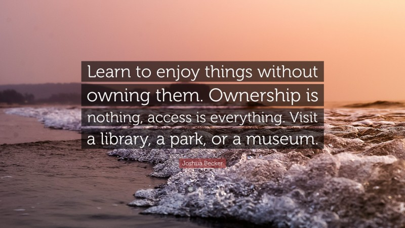 """Joshua Becker Quote: """"Learn to enjoy things without owning them. Ownership is nothing, access is everything. Visit a library, a park, or a museum."""""""