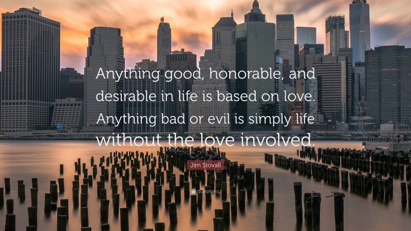 """Jim Stovall Quote: """"Anything good, honorable, and desirable in life is based on love. Anything bad or evil is simply life without the love involved."""""""
