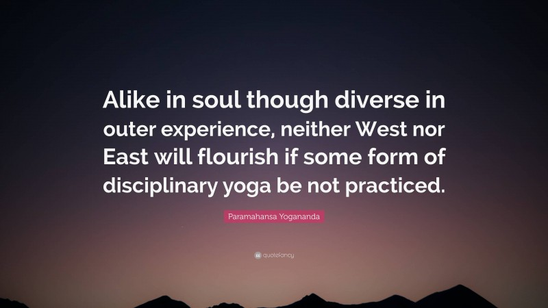 """Paramahansa Yogananda Quote: """"Alike in soul though diverse in outer experience, neither West nor East will flourish if some form of disciplinary yoga be not practiced."""""""