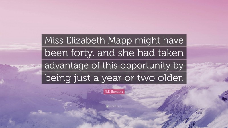 """E.F. Benson Quote: """"Miss Elizabeth Mapp might have been forty, and she had taken advantage of this opportunity by being just a year or two older."""""""