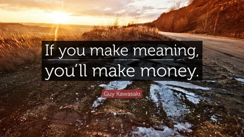 "Guy Kawasaki Quote: ""If you make meaning, you'll make money."""