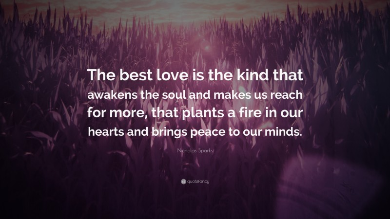 """Nicholas Sparks Quote: """"The best love is the kind that awakens the soul and makes us reach for more, that plants a fire in our hearts and brings peace to our minds. """""""