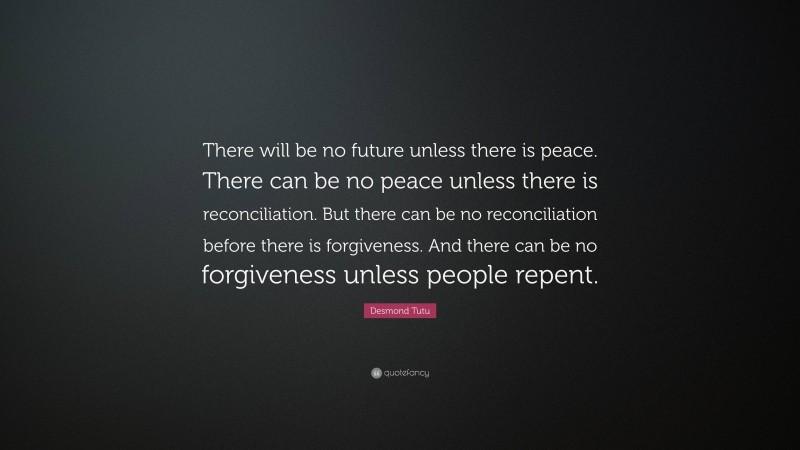 """Desmond Tutu Quote: """"There will be no future unless there is peace. There can be no peace unless there is reconciliation. But there can be no reconciliation before there is forgiveness. And there can be no forgiveness unless people repent."""""""