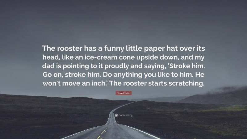"""Roald Dahl Quote: """"The rooster has a funny little paper hat over its head, like an ice-cream cone upside down, and my dad is pointing to it proudly and saying, 'Stroke him. Go on, stroke him. Do anything you like to him. He won't move an inch.' The rooster starts scratching."""""""