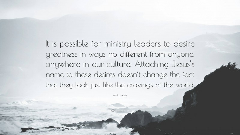 """Zack Eswine Quote: """"It is possible for ministry leaders to desire greatness in ways no different from anyone, anywhere in our culture. Attaching Jesus's name to these desires doesn't change the fact that they look just like the cravings of the world."""""""