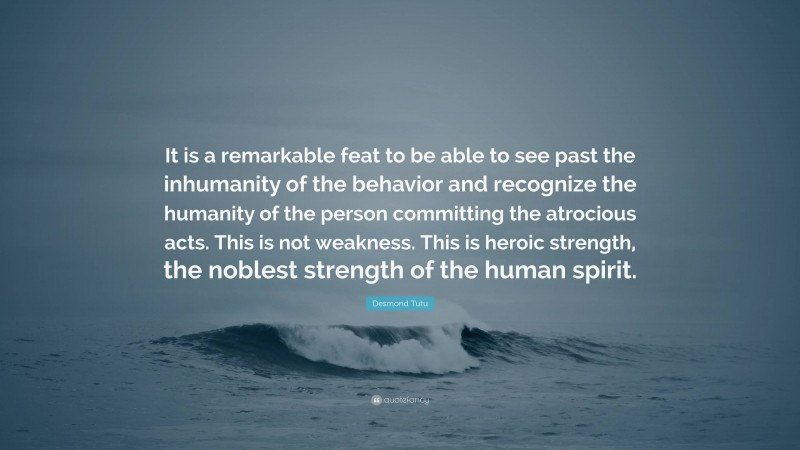 """Desmond Tutu Quote: """"It is a remarkable feat to be able to see past the inhumanity of the behavior and recognize the humanity of the person committing the atrocious acts. This is not weakness. This is heroic strength, the noblest strength of the human spirit."""""""