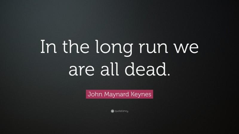 "John Maynard Keynes Quote: ""In the long run we are all dead."""