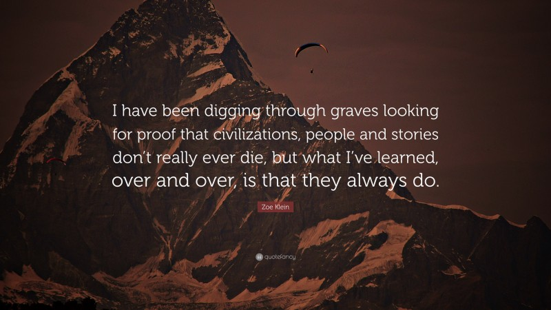 """Zoe Klein Quote: """"I have been digging through graves looking for proof that civilizations, people and stories don't really ever die, but what I've learned, over and over, is that they always do."""""""