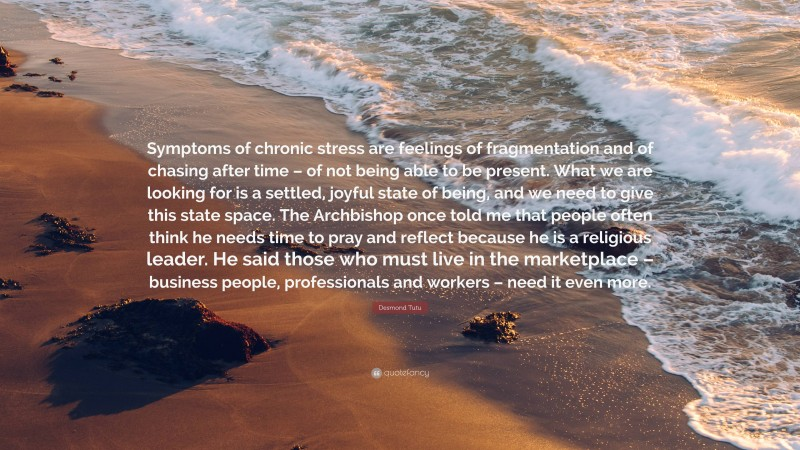 """Desmond Tutu Quote: """"Symptoms of chronic stress are feelings of fragmentation and of chasing after time – of not being able to be present. What we are looking for is a settled, joyful state of being, and we need to give this state space. The Archbishop once told me that people often think he needs time to pray and reflect because he is a religious leader. He said those who must live in the marketplace – business people, professionals and workers – need it even more."""""""