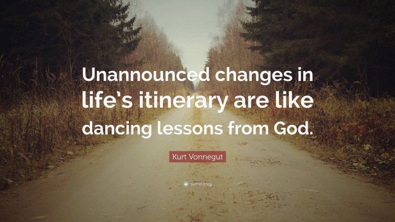 """Kurt Vonnegut Quote: """"Unannounced changes in life's itinerary are like dancing lessons from God."""""""