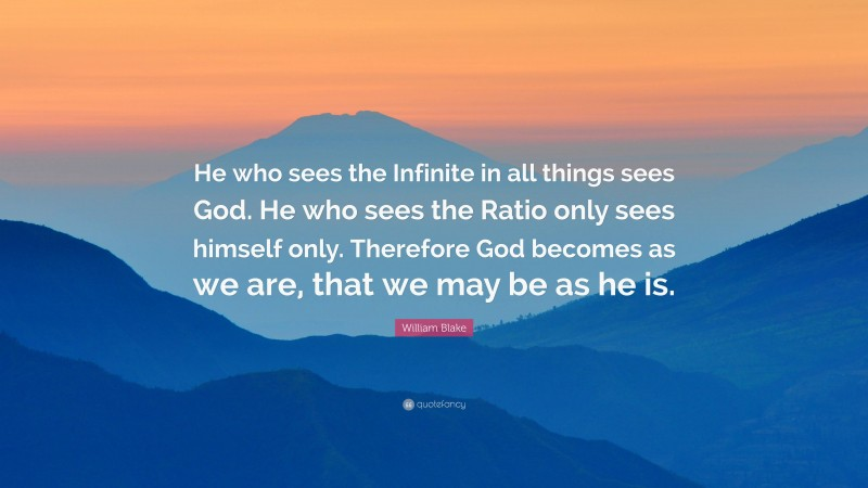 """William Blake Quote: """"He who sees the Infinite in all things sees God. He who sees the Ratio only sees himself only. Therefore God becomes as we are, that we may be as he is."""""""