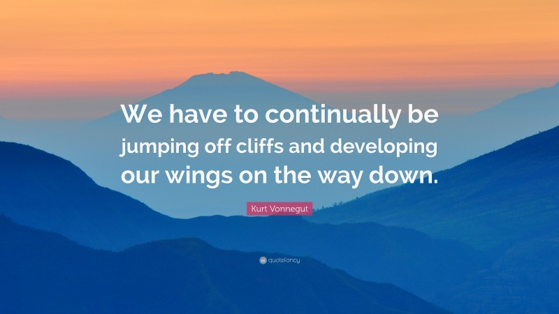 """Kurt Vonnegut Quote: """"We have to continually be jumping off cliffs and developing our wings on the way down."""""""