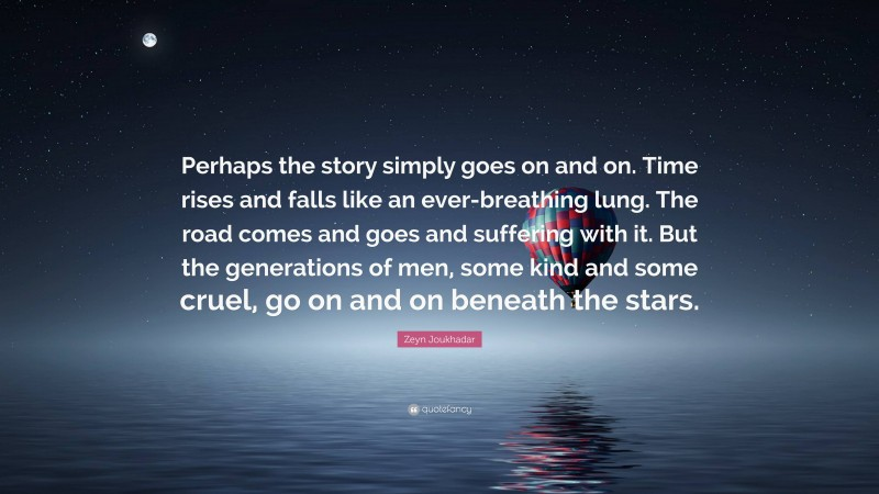 """Zeyn Joukhadar Quote: """"Perhaps the story simply goes on and on. Time rises and falls like an ever-breathing lung. The road comes and goes and suffering with it. But the generations of men, some kind and some cruel, go on and on beneath the stars."""""""