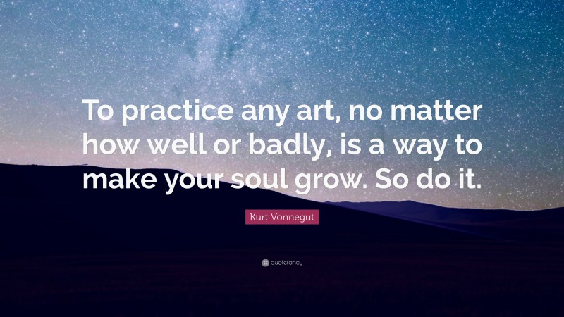 """Kurt Vonnegut Quote: """"To practice any art, no matter how well or badly, is a way to make your soul grow. So do it."""""""