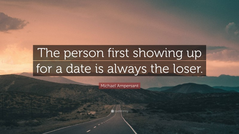 "Michael Ampersant Quote: ""The person first showing up for a date is always the loser."""