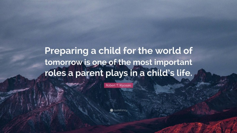 """Robert T. Kiyosaki Quote: """"Preparing a child for the world of tomorrow is one of the most important roles a parent plays in a child's life."""""""