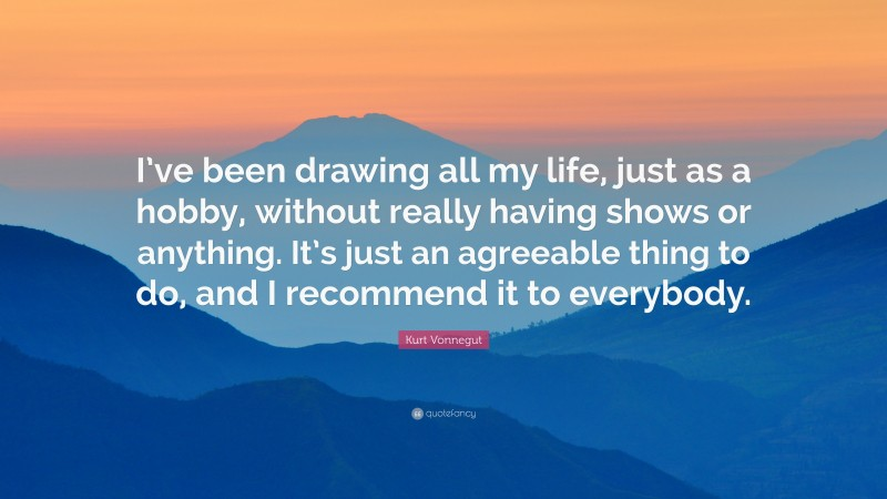 """Kurt Vonnegut Quote: """"I've been drawing all my life, just as a hobby, without really having shows or anything. It's just an agreeable thing to do, and I recommend it to everybody."""""""